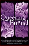 Queering Bunuel : Sexual Dissidence and Psychoanalysis in His Mexican and Spanish Cinema, Gutierrez-Albilla, Julian Daniel, 1845116682