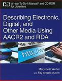 Describing Electronic, Digital, and Other Media Using AACR2 and RDA : A How-To-Do-It Manual and CD-ROM for Librarians, Weber, Mary Beth and Austin, Fay Angela, 1555706681