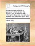 Some Missives Written to a Gentleman Which Contain the Author's Aim, at Detecting and Refuting the Deism or, Atheism and Libertinism, James Hog, 1140746693