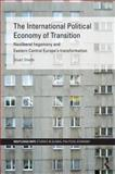 The International Political Economy of Transition : Neoliberal Hegemony and Eastern Central Europe's Transformation, Shields, Stuart, 0415386691