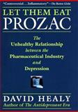 Let Them Eat Prozac : The Unhealthy Relationship Between the Pharmaceutical Industry and Depression, Healy, David, 0814736696