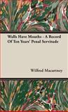 Walls Have Mouths - a Record of Ten Years' Penal Servitude, Wilfred Macartney, 1443736694
