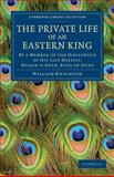 The Private Life of an Eastern King : By a Member of the Household of His Late Majesty, Nussir-U-Deen, King of Oude, Knighton, William, 1108046703