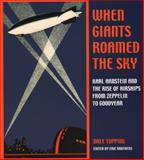 When Giants Roamed the Sky : Karl Arnstein and the Rise of Airships from Zeppelin to Goodyear, Topping, Dale, 1884836704