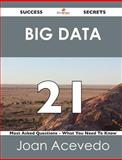 Big Data 21 Success Secrets - 21 Most Asked Questions on Big Data - What You Need to Know, Joan Acevedo, 1488516707