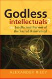 Godless Intellectuals? : The Intellectual Pursuit of the Sacred Reinvented, Riley, Alexander Tristan and Laporte, Norman, 184545670X