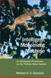 The Intelligent Movement Machine : An Ethological Perspective on the Primate Motor System, Graziano, Michael S. A., 0195326709