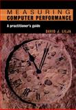 Measuring Computer Performance : A Practitioner's Guide, Lilja, David J., 0521646707
