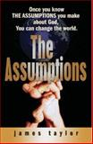 The Assumptions : Once you know the assumptions you make about God... you can change the World!, James Taylor, 0979436702