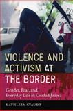 Violence and Activism at the Border : Gender, Fear, and Everyday Life in Ciudad Juarez, Staudt, Kathleen, 0292716702