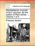 Disobedience a Novel in Four Volumes by the Author of Plain Sense Volume 1 Of, Frances Jacson, 1140906704