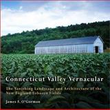 Connecticut Valley Vernacular : The Vanishing Landscape and Architecture of the New England Tobacco Fields, O'Gorman, James F., 081223670X