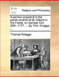 A Sermon Preach'D in the Parish-Church of St Giles's in the Fields, on Sunday Oct 20th 1717 by Tho Knaggs, Thomas Knaggs, 1140826700