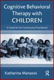 Cognitive Behavioral Therapy with Children : A Guide for the Community Practitioner, Manassis, Kathar and Manassis, Katharina, 0415996708