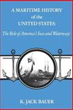 A Maritime History of the United States : The Role of America's Seas and Waterways, Bauer, K. Jack, 0872496716