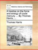 A Treatise on the Force and Energy of Crude Mercury by Thomas Harris, Thomas Harris, 1170386717