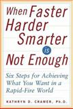 When Faster-Harder-Smarter Is Not Enough : Six Steps for Achieving What You Want in a Rapid-Fire World, Cramer, Kathryn D., 0071376712