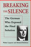 Breaking the Silence : The German Who Exposed the Final Solution, Laqueur, Walter and Breitman, Richard, 0874516722