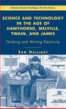 Science and Technology in the Age of Hawthorne, Melville, Twain, and James : Thinking and Writing Electricity, Halliday, Sam, 1403976724