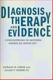 Diagnosis, Therapy, and Evidence : Conundrums in Modern American Medicine, Grob, Gerald N. and Horwitz, Allan V., 0813546729