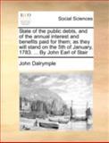 State of the Public Debts, and of the Annual Interest and Benefits Paid for Them; As They Will Stand on the 5th of January, 1783 by John Earl Of, John Dalrymple, 1140696726
