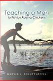 Teaching A Man to Fish by Raising Chickens, Marvin J. Schuttloffel, 1462066720