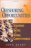 Offshoring Opportunities : Strategies and Tactics for Global Competitiveness, Berry, John, 0471716731