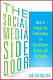 The Social Media Side Door : How to Bypass the Gatekeepers to Gain Greater Access and Influence, Greenleigh, Ian, 0071816739