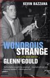 Wondrous Strange : The Life and Art of Glenn Gould, Bazzana, Kevin, 030011673X