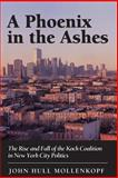 A Phoenix in the Ashes -The Rise and Fall of the Koch Coalition in New York City Politics, Mollenkopf, John H., 069103673X
