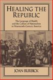 Healing the Republic : The Language of Health and the Culture of Nationalism in Nineteenth-Century America, Burbick, Joan, 0521106737