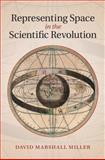 Representing Space in the Scientific Revolution, Miller, David Marshall, 1107046734