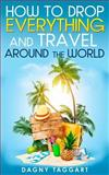 How to Drop Everything and Travel Around the World - How to Do It, Where to Go and Why It's Cheaper Than You Think, Dagny Taggart, 1500816736