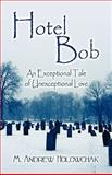 Hotel Bob : An Exceptional Tale of Unexceptional Love, Holowchak, M. Andrew, 1608136736