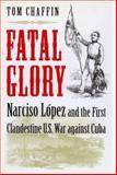 Fatal Glory : Narciso López and the First Clandestine U. S. War Against Cuba, Chaffin, Tom, 0813916739