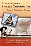 Interpreting Spanish Colonialism : Empires, Nations, and Legends, Schmidt-Nowara, Christopher, 0826336736