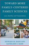 Toward More Family-Centered Family Sciences : Love, Sacrifice, and Transcendence, Bahr, Howard M. and Bahr, Kathleen S., 0739126733