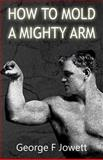 How to Mold a Mighty Arm, George Jowett, 1466476737