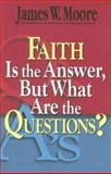 Faith Is the Answer, but What Are the Questions?, James W. Moore, 0687646731