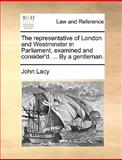 The Representative of London and Westminster in Parliament, Examined and Consider'D by a Gentleman, John Lacy, 1140896733