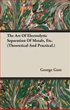 The Art of Electrolytic Separation of Metals, Etc, George Gore, 140671674X