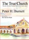 The True Church : The Path Which Led a Protestant Lawyer to the Catholic Church, Burnett, Peter H., 1893426742