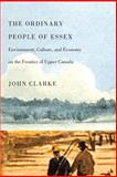 The Ordinary People of Essex : Environment, Culture, and Economy on the Frontier of Upper Canada, Clarke, John, 0773536744