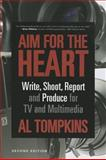 Aim for the Heart: Write, Shoot, Report and Produce for TV and Multimedia, Tompkins, Alan, 1608716740