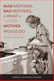 Mad Mothers, Bad Mothers, and What a Good Mother Would Do : The Ethics of Ambivalence, LaChance Adams, Sarah, 0231166753