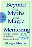 Beyond the Myths and Magic of Mentoring : How to Facilitate an Effective Mentoring Process, Murray, Margo, 0787956759