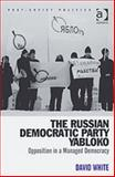 The Russian Democratic Party Yabloko : Opposition in a Managed Democracy, White, David, 0754646750
