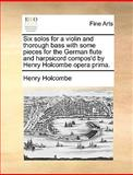 Six Solos for a Violin and Thorough Bass with Some Pieces for the German Flute and Harpsicord Compos'D by Henry Holcombe Opera Prima, Henry Holcombe, 1170656757