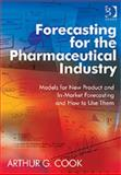 Forecasting for the Pharmaceutical Industry : Models for New Product and In-Market Forecasting and How to Use Them, Cook, Arthur G., 0566086751