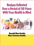 Recipes Collected over a Period of 50 Years with Your Health in Mind, Ronald Alan Duskis and Mary Frances Duskis, 0595006752